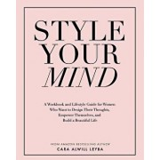 Style Your Mind: A Workbook and Lifestyle Guide for Women Who Want to Design Their Thoughts, Empower Themselves, and Build a Beautiful, Paperback/Cara Alwill Leyba