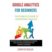 Google Analytics for Beginners: the complete guide to Advertising Analysis: Analize Your PPC Campaigns on Google and Youtube and Improve Your Business, Paperback/John Scaglia