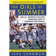 The Girls of Summer: The U.S. Women's Soccer Team and How It Changed the World, Paperback/Jere Longman
