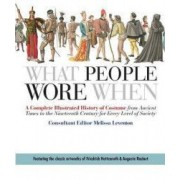 What People Wore When A Complete Illustrated History of Costume from Ancient Times to the Nineteenth Century for Every Level of Society