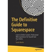 The Definitive Guide to Squarespace: Learn to Deliver Custom, Professional Web Experiences for Yourself and Your Clients, Paperback/Sarah Martin