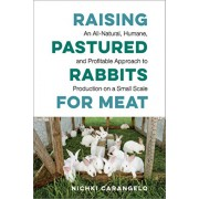 Raising Pastured Rabbits for Meat: An All-Natural, Humane, and Profitable Approach to Production on a Small Scale, Paperback/Nichki Carangelo