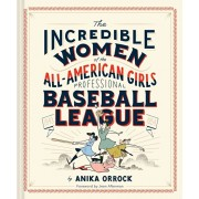 Incredible Women of the All-American Girls Professional Baseball League: (women Athletes in History, Gift for Teenage Girls and Women), Hardcover/Anika Orrock
