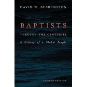 Baptists Through the Centuries: A History of a Global People, Paperback/David W. Bebbington