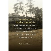 Murder on Shades Mountain: The Legal Lynching of Willie Peterson and the Struggle for Justice in Jim Crow Birmingham, Hardcover/Melanie S. Morrison