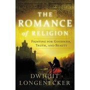 The Romance of Religion: Fighting for Goodness, Truth, and Beauty, Paperback/Dwight Longenecker