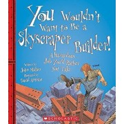 You Wouldn't Want to Be a Skyscraper Builder!: A Hazardous Job You'd Rather Not Take, Paperback/John Malam