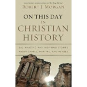 On This Day in Christian History: 365 Amazing and Inspiring Stories about Saints, Martyrs, and Heroes, Paperback/Robert Morgan