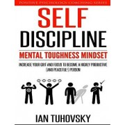 Self-Discipline: Mental Toughness Mindset: Increase Your Grit and Focus to Become a Highly Productive (and Peaceful!) Person, Paperback/Ian Tuhovsky