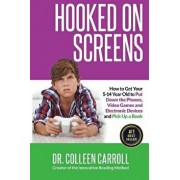 Hooked on Screens: How to Get Your 5-14 Year Old to Put Down the Phones, Video Games and Electronic Devices and Pick Up a Book, Paperback/Dr Colleen Carroll