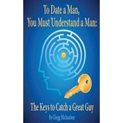 To Date a Man, You Must Understand a Man: The Keys to Catch a Great Guy, Paperback/Gregg Michaelsen