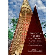Ceremonial Houses of the Abelam Papua New Guinea: Architecture and Ritual-Passage to the Ancestors, Paperback/Brigitta Hauser-Schaublin