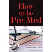 How to Be Pre-Med: A Harvard MD's Medical School Preparation Guide for Students and Parents, Paperback/Suzanne M. Miller