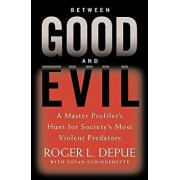 Between Good and Evil: A Master Profiler's Hunt for Society's Most Violent Predators, Hardcover/Roger L. Depue