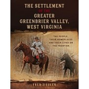 The Settlement of the Greater Greenbrier Valley, West Virginia: The People, Their Homeplaces and Their Lives on the Frontier, Paperback/Fred Ziegler