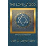 The Love of God: Divine Gift, Human Gratitude, and Mutual Faithfulness in Judaism, Hardcover/Jon D. Levenson