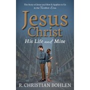 Jesus Christ, His Life and Mine: The Story of Jesus and How It Applies to Us in the Twitter Era, Paperback/R. Christian Bohlen