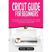 Cricut Guide For Beginners: All The Tools, Tricks And Secrets About Cricut Machine In One Guide With Pratical Examples, Details And Project Ideas., Paperback/Rose Space