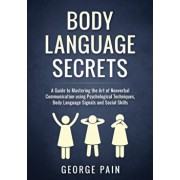 Body Language Secrets: A Guide to Mastering the Art of Nonverbal Communication using Psychological Techniques, Body Language Signals and Soci, Paperback/George Pain