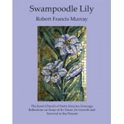 Swampoodle Lily: The Jesuit Church of Saint Aloysius Gonzaga. Reflections on Some of Its Times, Its Growth and Survival to the Present, Paperback/Robert Francis Murray
