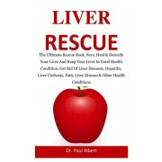 Liver Rescue: The Ultimate Rescue Book, Heal & Detoxify Your Liver And Keep Your Liver In Good Health Condition, Get Rid Of Liver Di, Paperback/Paul Albert