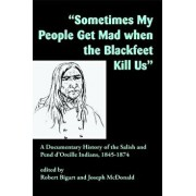 "sometimes My People Get Mad When the Blackfeet Kill Us"": A Documentary History of the Salish and Pend d'Oreille Indians, 1845-1874, Paperback/Robert J. Bigart"