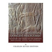 The Greatest Civilizations of Ancient Mesopotamia: The History and Legacy of the Sumerians, Babylonians, Hittites, and Assyrians, Paperback/Charles River Editors