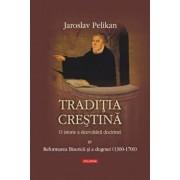 Traditia crestina. O istorie a dezvoltarii doctrinei. Reformarea Bisericii si a dogmei (1300-1700), Vol. 4/Jaroslav Pelikan