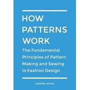 How Patterns Work: The Fundamental Principles of Pattern Making and Sewing in Fashion Design, Paperback/Assembil Books
