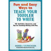 Fun and Easy Ways to Teach Your Toddler to Write: 135+ Activities, Resources, and Tips for Teaching Writing with Play, Paperback/Andrea Stephenson