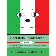 Cool Kids Speak Italian - Book 1: Enjoyable Activity Sheets, Word Searches & Colouring Pages in Italian for Children of All Ages, Paperback/Joanne Leyland
