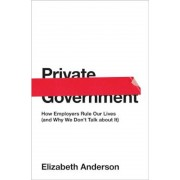 Private Government: How Employers Rule Our Lives (and Why We Don't Talk about It), Hardcover