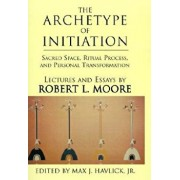 The Archetype of Initiation: Sacred Space, Ritual Process, and Personal Transformation, Hardcover/Robert L. Moore