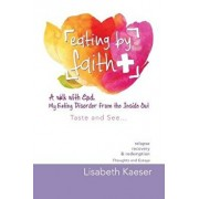 Eating by Faith: A Walk with God. My Eating Disorder from the Inside Out: Taste and See..., Paperback/Lisabeth Kaeser