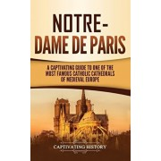 Notre-Dame de Paris: A Captivating Guide to One of the Most Famous Catholic Cathedrals of Medieval Europe, Hardcover/Captivating History