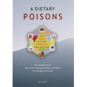 6 Dietary Poisons: The Essential Facts, How These Substances Affect the Body, the Dangers of Excess