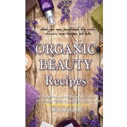 Organic Beauty Recipes: DIY Homemade Natural Body Care Products for Healthy, Radiantly Skin from Head to Toe, Make Your Own, Facial Mask, Body, Paperback/Warawaran Roongruangsri