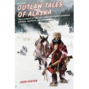 Outlaw Tales of Alaska: True Stories of the Last Frontier's Most Infamous Crooks, Culprits, and Cutthroats, Second Edition, Paperback/Heaton