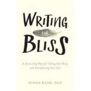 Writing for Bliss A Seven-Step Plan for Telling Your Story and Transforming Your Life