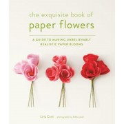 The Exquisite Book of Paper Flowers: A Guide to Making Unbelievably Realistic Paper Blooms, Paperback