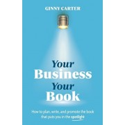 Your Business, Your Book: How to plan, write, and promote the book that puts you in the spotlight, Paperback/Ginny Carter