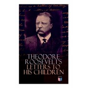 Theodore Roosevelt's Letters to His Children: Touching and Emotional Correspondence of the Former President with Alice, Theodore III, Kermit, Ethel, A, Paperback/Theodore Roosevelt