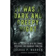 It Was a Dark and Creepy Night: Real-Life Encounters with the Strange, Mysterious, and Downright Terrifying, Paperback/Joshua P. Warren