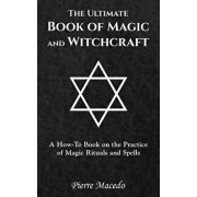 The Ultimate Book of Magic and Witchcraft: A How-To Book on the Practice of Magic Rituals and Spells, Hardcover/Pierre Macedo