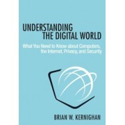 Understanding the Digital World: What You Need to Know about Computers, the Internet, Privacy, and Security, Hardcover/Brian W. Kernighan