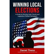 Winning Local Elections: A Guide to Winning Local, County and Legislative Political Campaigns, Paperback/Daniel O. Theno