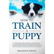 How to Train a Puppy: The Beginner's Guide to Training a Puppy with Dog Training Basics. Includes Potty Training for Puppy and The Art of Ra, Paperback/Brandon White