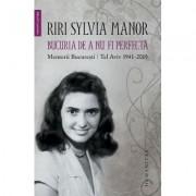 Bucuria de a nu fi perfecta. Memorii. București/Tel Aviv 1941–2015 - Riri Sylvia Manor