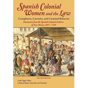 Spanish Colonial Women and the Law: Complaints, Lawsuits, and Criminal Behavior: Documents from the Spanish Colonial Archives of New Mexico, 1697-1749, Paperback/Linda Tigges