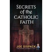 Secrets of the Catholic Faith: Joe Sixpack Teaches You Things About the Catholic Church You Never Imagined!, Paperback/Joe Sixpack The Every Catholic Guy